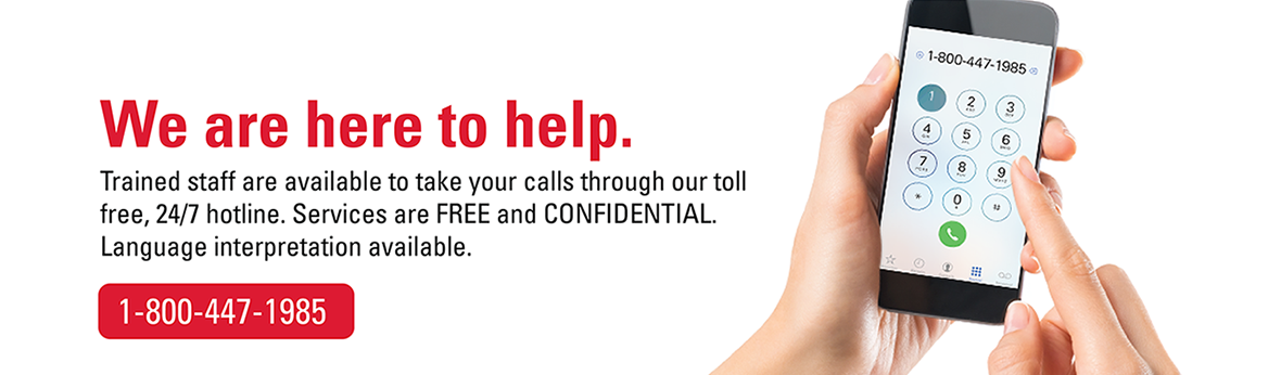 We are here to help. Trained staff are available to take your calls through our toll free, 24/7 hotline. 1-800-447-1985