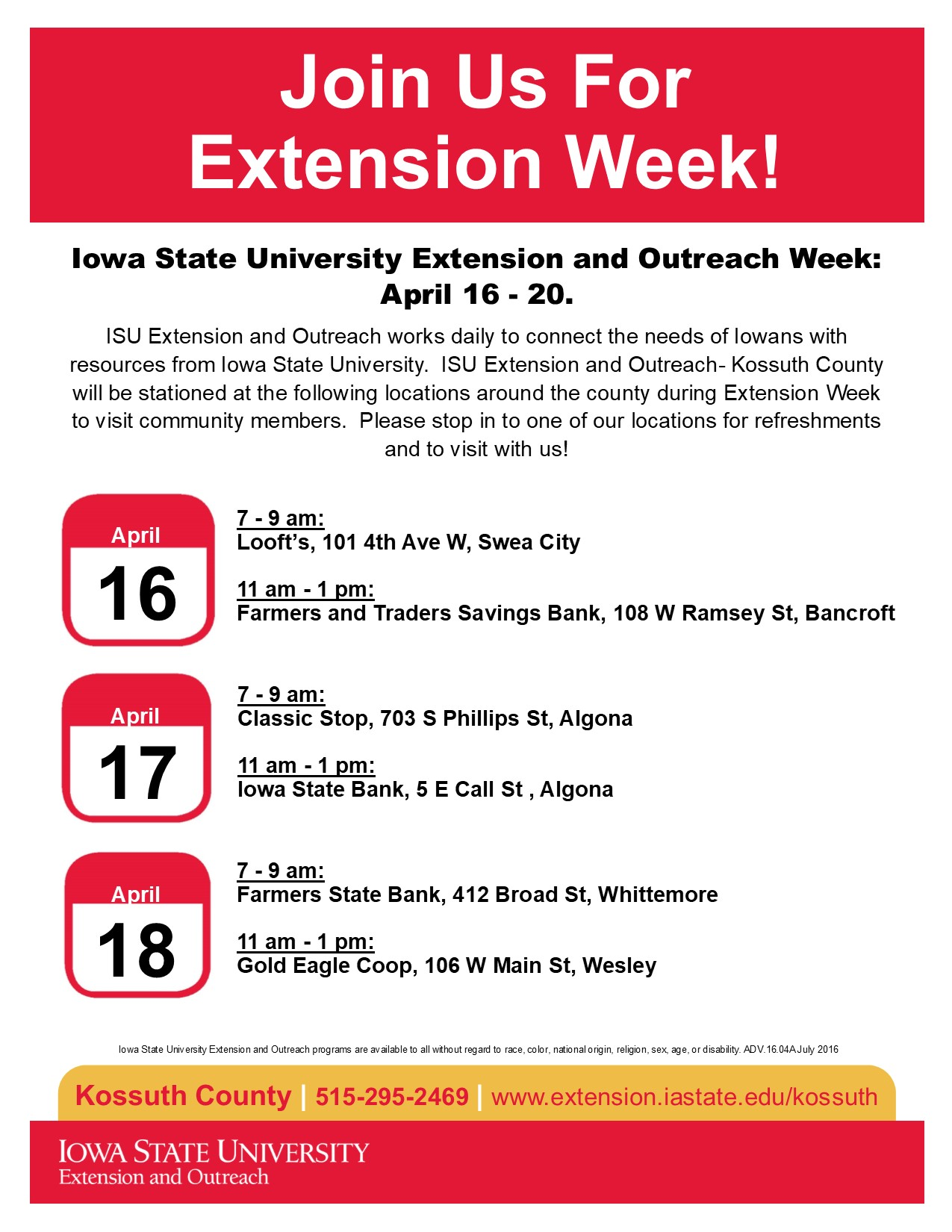 "ALGONA, Iowa – Iowa State University Extension and Outreach Week is April 16-21.  ISU Extension and Outreach works daily to connect the needs of Iowans with resources from Iowa State University. Our unique communities are what makes Kossuth County special.  Extension and Outreach in Kossuth County works to connect our communities with the research and resources of Iowa State University to make us a #STRONG IOWA and solve today's problems and prepare for the future.  ""ISU Extension and Outreach- Kossuth County will be stationed at locations around the county during Extension Week to visit community members!  Please stop in to one of our locations for refreshments and to visit with us,""  says Darcie Kramer, Program Coordinator at the Extension Office.  ""We want to show our appreciation to the communities of Kossuth County for utilizing Extension and Outreach and let everyone know what we are all about.""  The schedule for the Extension week visits are as follows:   Monday, April 16:         7am-9am – Loofts on 9- Swea City             11am – 1pm – Farmers and Traders Savings Bank – Bancroft Tuesday, April 17:         7am-9am – Classic Stop – Algona 		            11am – 1pm – Iowa State Bank – Algona Wednesday, April 18:   7am-9am – Farmers State Bank – Whittemore 		            11am-1pm – Gold Eagle Coop - Wesley  Along with the community visits, Kossuth County Extension and Outreach plans to run social media trivia contests, live video feeds, and have drawings all week long.  ""We want to have some fun, help people become more familiar with Extension and Outreach, and show our appreciation to our County,"" Kramer says.  Kossuth County community members are encouraged to wear Iowa State or 4-H gear throughout the week to help Extension and Outreach raise awareness."